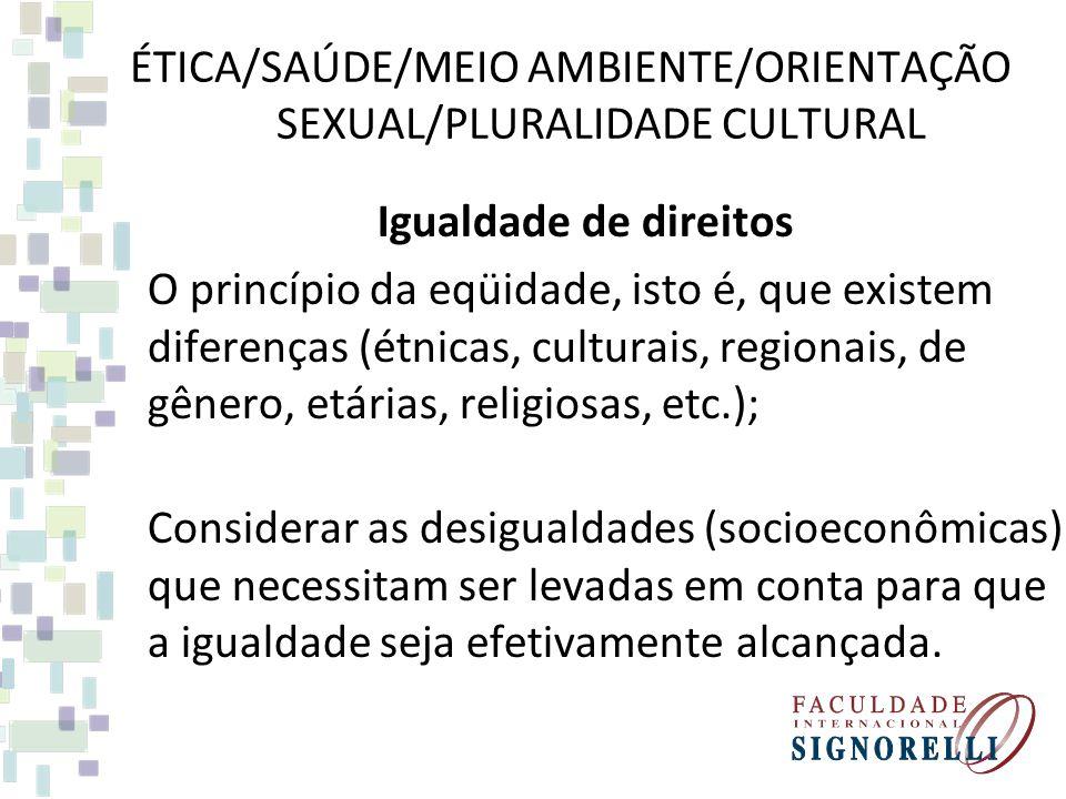 ÉTICA/SAÚDE/MEIO AMBIENTE/ORIENTAÇÃO SEXUAL/PLURALIDADE CULTURAL Igualdade de direitos O princípio da eqüidade, isto é, que existem diferenças (étnicas, culturais, regionais, de gênero, etárias, religiosas, etc.); Considerar as desigualdades (socioeconômicas) que necessitam ser levadas em conta para que a igualdade seja efetivamente alcançada.