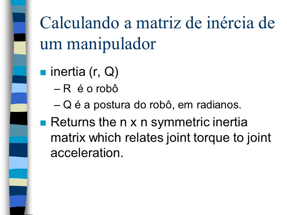 Calculando a matriz de inércia de um manipulador n inertia (r, Q) –R é o robô –Q é a postura do robô, em radianos. n Returns the n x n symmetric inert