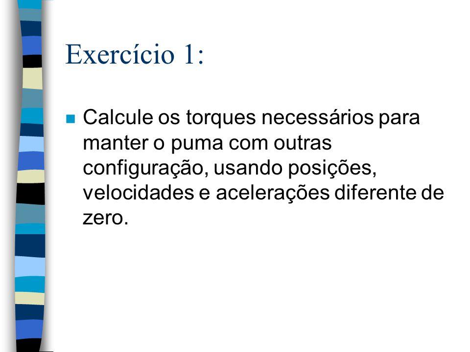 Exercício 1: n Calcule os torques necessários para manter o puma com outras configuração, usando posições, velocidades e acelerações diferente de zero