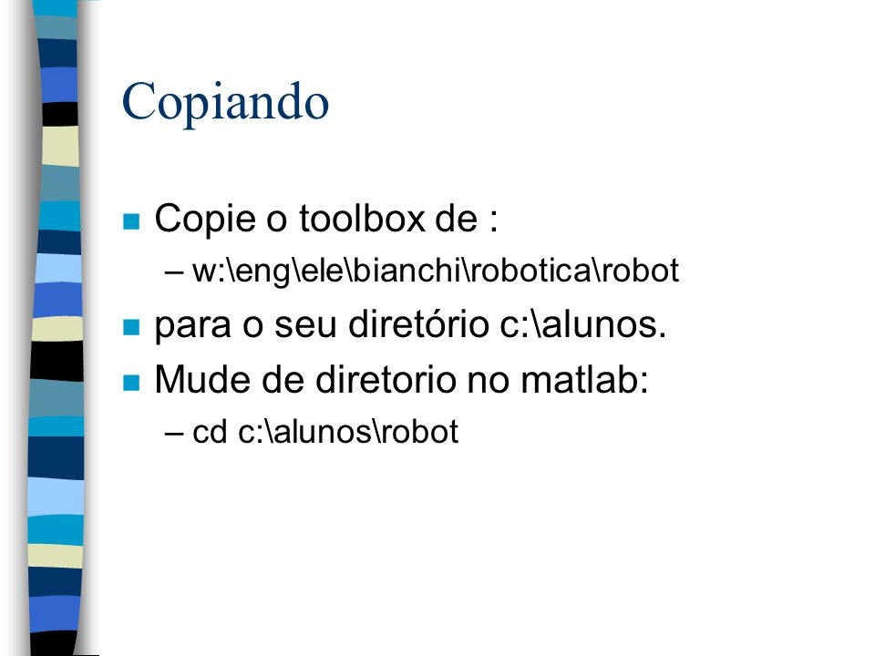 Copiando n Copie o toolbox de : –w:\eng\ele\bianchi\robotica\robot n para o seu diretório c:\alunos. n Mude de diretorio no matlab: –cd c:\alunos\robo