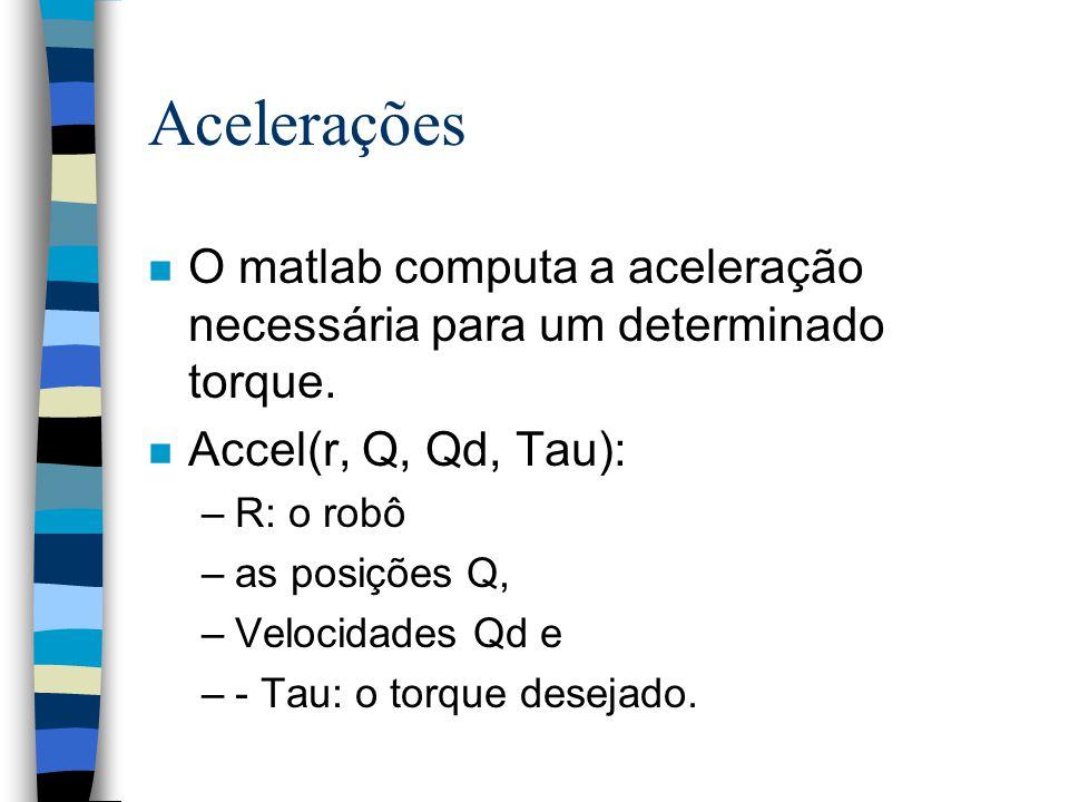 Acelerações n O matlab computa a aceleração necessária para um determinado torque. n Accel(r, Q, Qd, Tau): –R: o robô –as posições Q, –Velocidades Qd