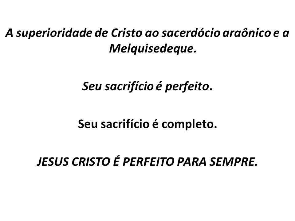 A superioridade de Cristo ao sacerdócio araônico e a Melquisedeque. Seu sacrifício é perfeito. Seu sacrifício é completo. JESUS CRISTO É PERFEITO PARA