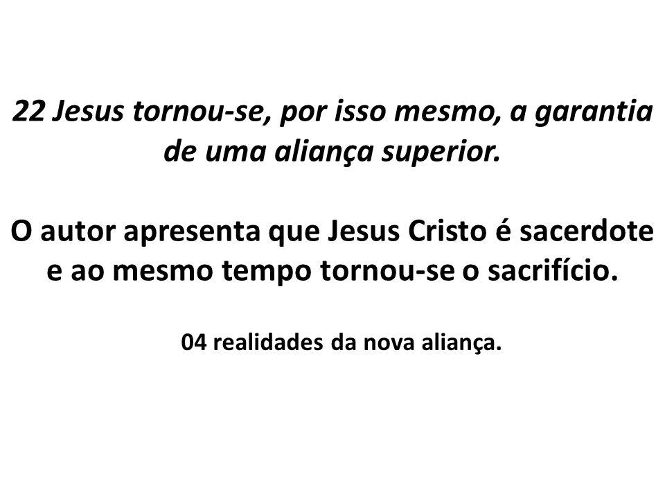 22 Jesus tornou-se, por isso mesmo, a garantia de uma aliança superior. O autor apresenta que Jesus Cristo é sacerdote e ao mesmo tempo tornou-se o sa