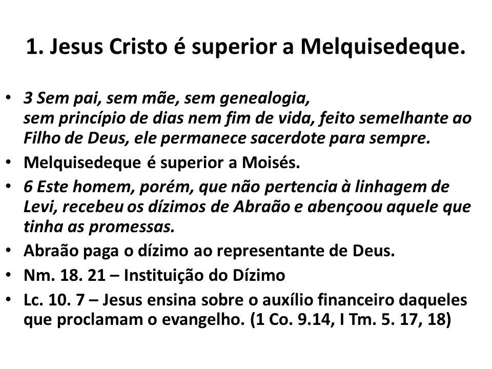1. Jesus Cristo é superior a Melquisedeque. 3 Sem pai, sem mãe, sem genealogia, sem princípio de dias nem fim de vida, feito semelhante ao Filho de De