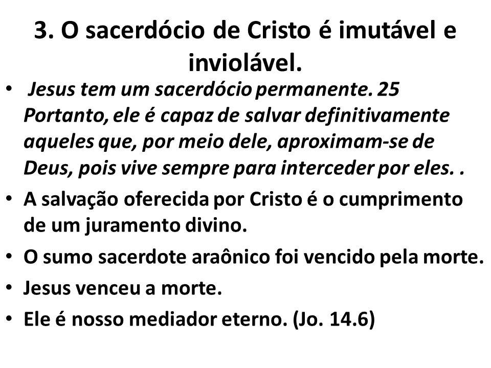 3. O sacerdócio de Cristo é imutável e inviolável. Jesus tem um sacerdócio permanente. 25 Portanto, ele é capaz de salvar definitivamente aqueles que,