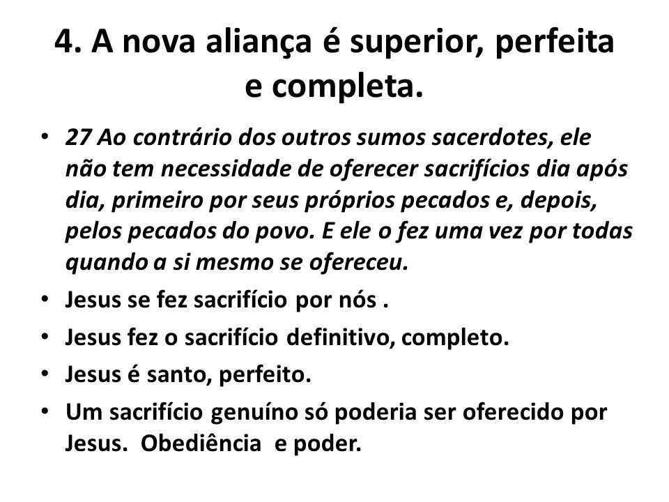 4. A nova aliança é superior, perfeita e completa. 27 Ao contrário dos outros sumos sacerdotes, ele não tem necessidade de oferecer sacrifícios dia ap