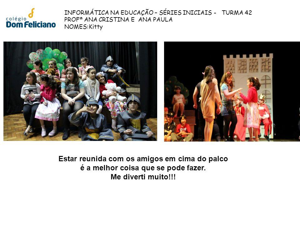 INFORMÁTICA NA EDUCAÇÃO – SÉRIES INICIAIS - TURMA 42 PROFª ANA CRISTINA E ANA PAULA NOMES:Kitty Estar reunida com os amigos em cima do palco é a melho