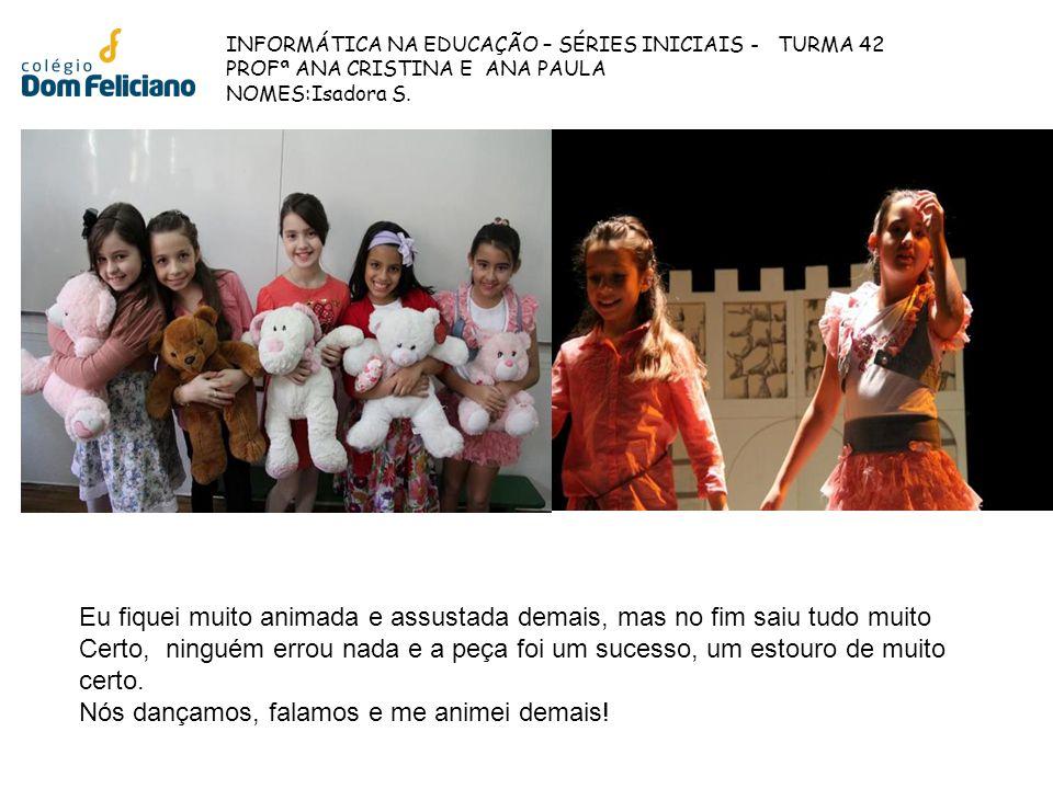INFORMÁTICA NA EDUCAÇÃO – SÉRIES INICIAIS - TURMA 42 PROFª ANA CRISTINA E ANA PAULA NOMES:Isadora S. Eu fiquei muito animada e assustada demais, mas n