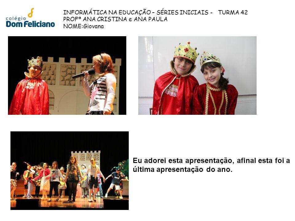 INFORMÁTICA NA EDUCAÇÃO – SÉRIES INICIAIS - TURMA 42 PROFª ANA CRISTINA e ANA PAULA NOME:Giovana Eu adorei esta apresentação, afinal esta foi a última
