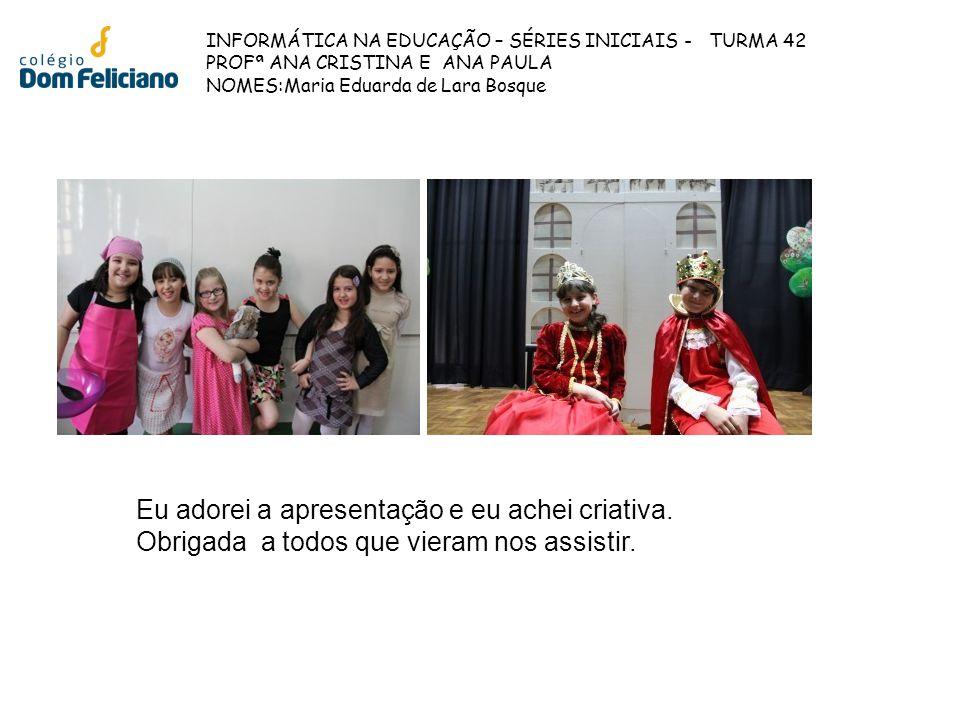 INFORMÁTICA NA EDUCAÇÃO – SÉRIES INICIAIS - TURMA 42 PROFª ANA CRISTINA E ANA PAULA NOMES:Maria Eduarda de Lara Bosque Eu adorei a apresentação e eu a
