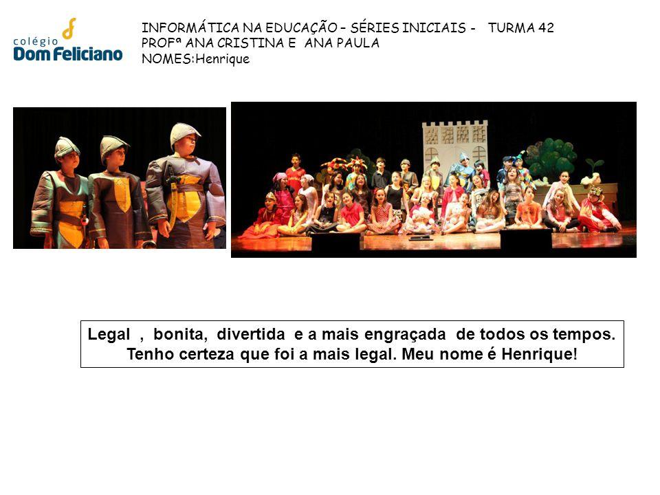 INFORMÁTICA NA EDUCAÇÃO – SÉRIES INICIAIS - TURMA 42 PROFª ANA CRISTINA E ANA PAULA NOMES:Henrique Legal, bonita, divertida e a mais engraçada de todo