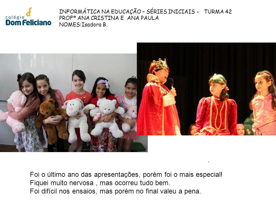 INFORMÁTICA NA EDUCAÇÃO – SÉRIES INICIAIS - TURMA 42 PROFª ANA CRISTINA E ANA PAULA NOMES:Isadora B. Foi o último ano das apresentações, porém foi o m