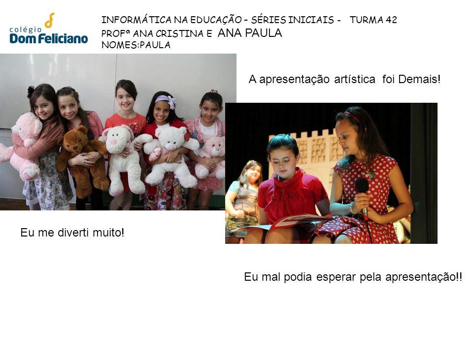INFORMÁTICA NA EDUCAÇÃO – SÉRIES INICIAIS - TURMA 42 PROFª ANA CRISTINA E ANA PAULA NOMES:Rafael Eu adorei a apresentação e infelizmente foi a última e a primeira para mim.