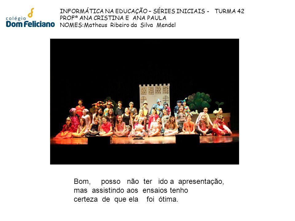 INFORMÁTICA NA EDUCAÇÃO – SÉRIES INICIAIS - TURMA 42 PROFª ANA CRISTINA E ANA PAULA NOMES:Matheus Ribeiro da Silva Mendel Bom, posso não ter ido a apr