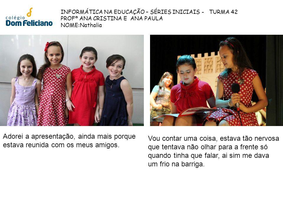 INFORMÁTICA NA EDUCAÇÃO – SÉRIES INICIAIS - TURMA 42 PROFª ANA CRISTINA E ANA PAULA NOME:Nathalia Adorei a apresentação, ainda mais porque estava reun