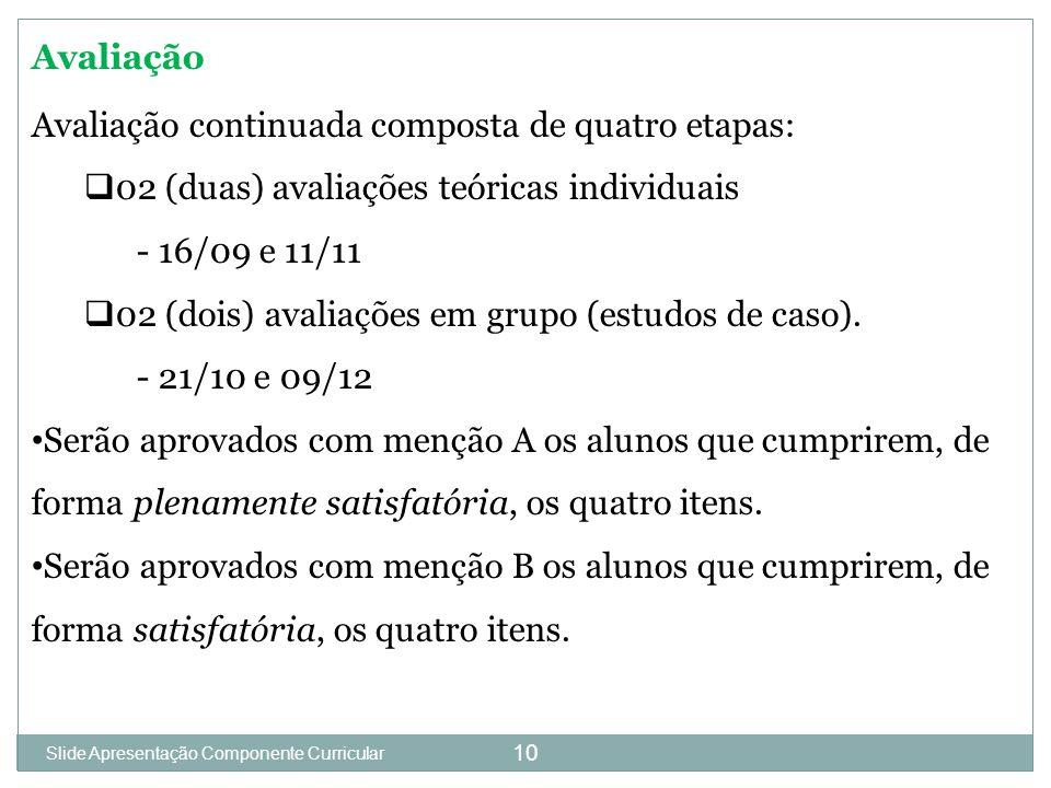 10 Avaliação Avaliação continuada composta de quatro etapas:  02 (duas) avaliações teóricas individuais - 16/09 e 11/11  02 (dois) avaliações em grupo (estudos de caso).