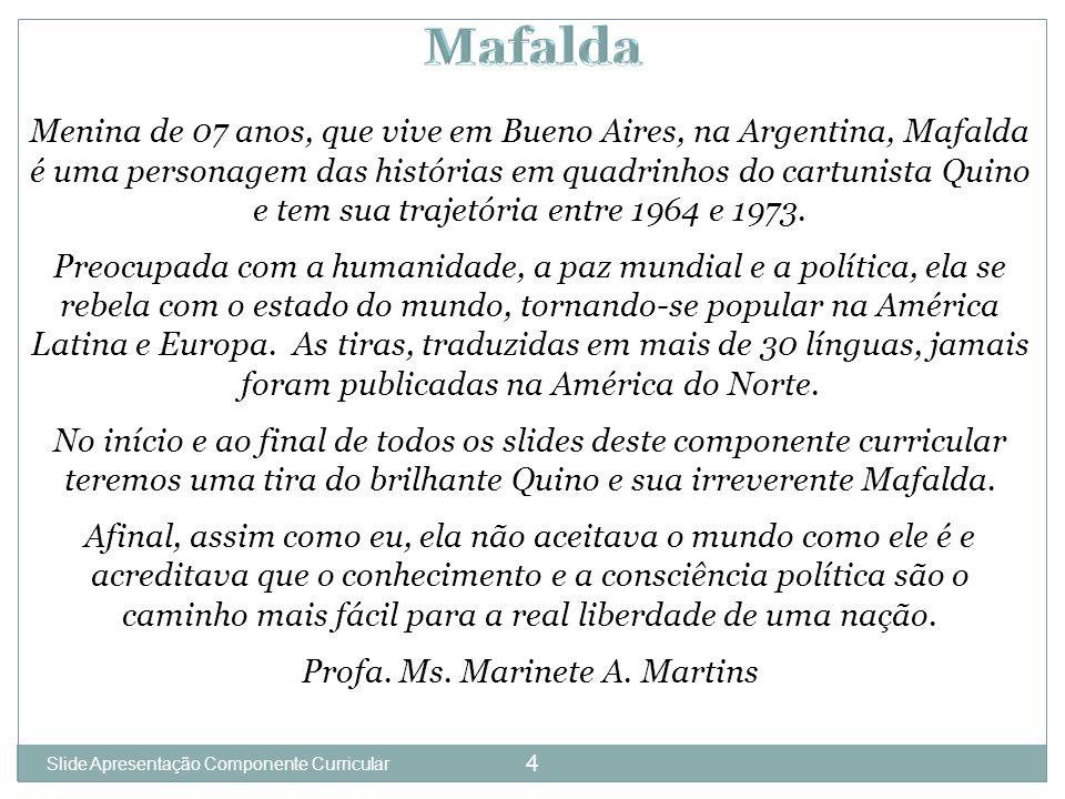 4 Menina de 07 anos, que vive em Bueno Aires, na Argentina, Mafalda é uma personagem das histórias em quadrinhos do cartunista Quino e tem sua trajetória entre 1964 e 1973.