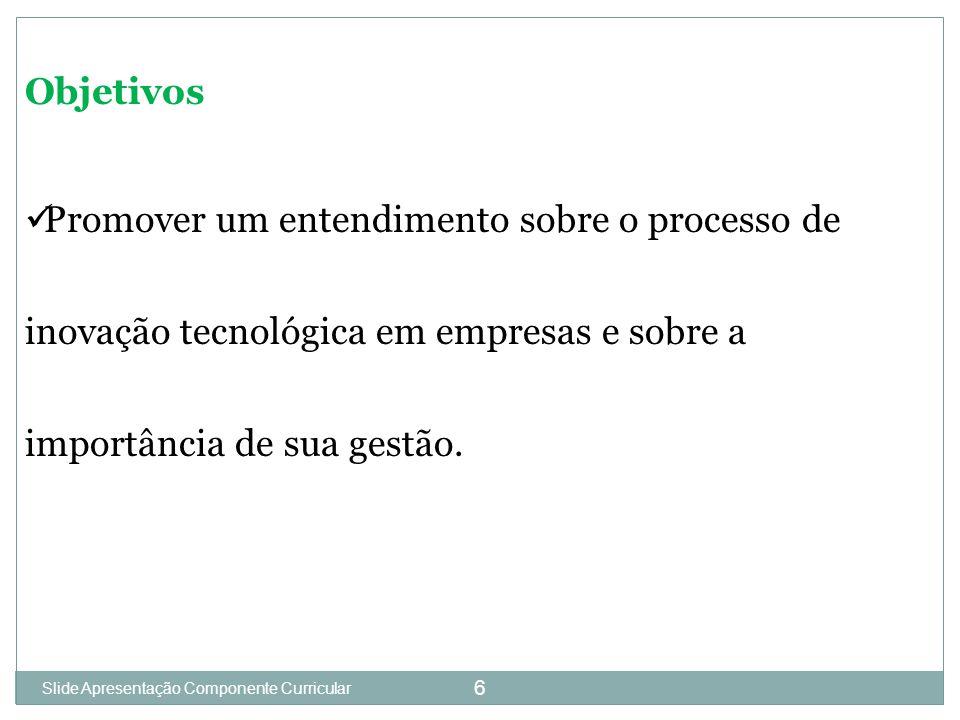Slide 1 6 Objetivos Promover um entendimento sobre o processo de inovação tecnológica em empresas e sobre a importância de sua gestão.
