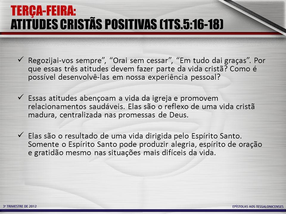 TERÇA-FEIRA: ATITUDES CRISTÃS POSITIVAS (1TS.5:16-18) Regozijai-vos sempre , Orai sem cessar , Em tudo dai graças .
