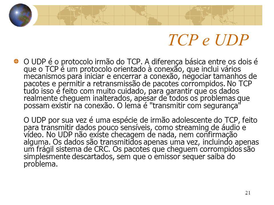 21 TCP e UDP O UDP é o protocolo irmão do TCP. A diferença básica entre os dois é que o TCP é um protocolo orientado à conexão, que inclui vários meca