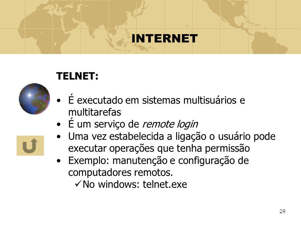 29 INTERNET TELNET: É executado em sistemas multisuários e multitarefas É um serviço de remote login Uma vez estabelecida a ligação o usuário pode exe