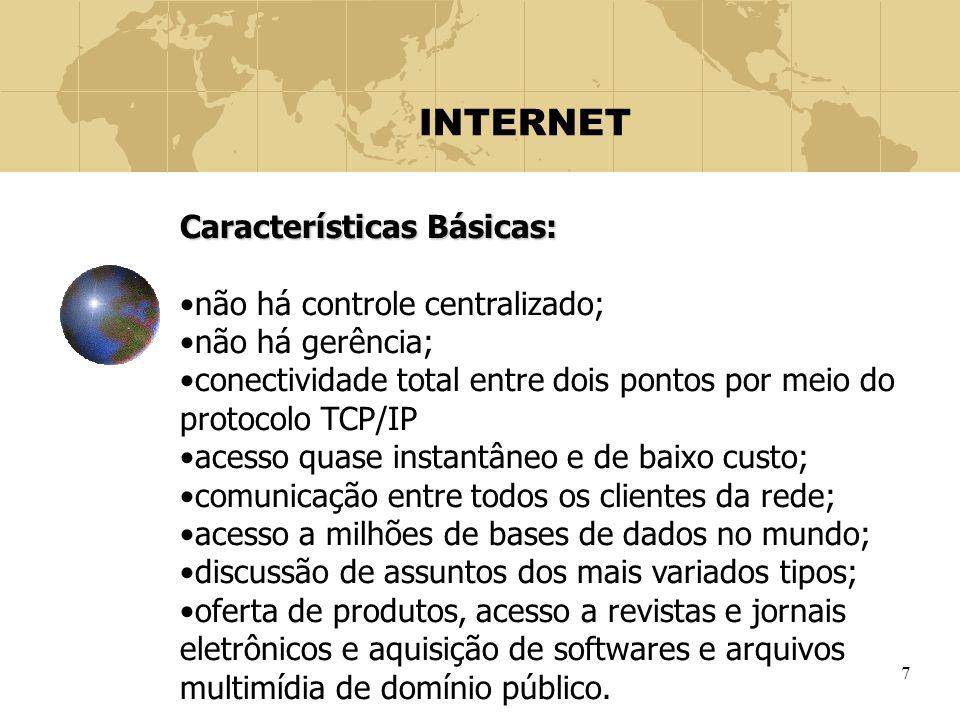 7 INTERNET Características Básicas: não há controle centralizado; não há gerência; conectividade total entre dois pontos por meio do protocolo TCP/IP