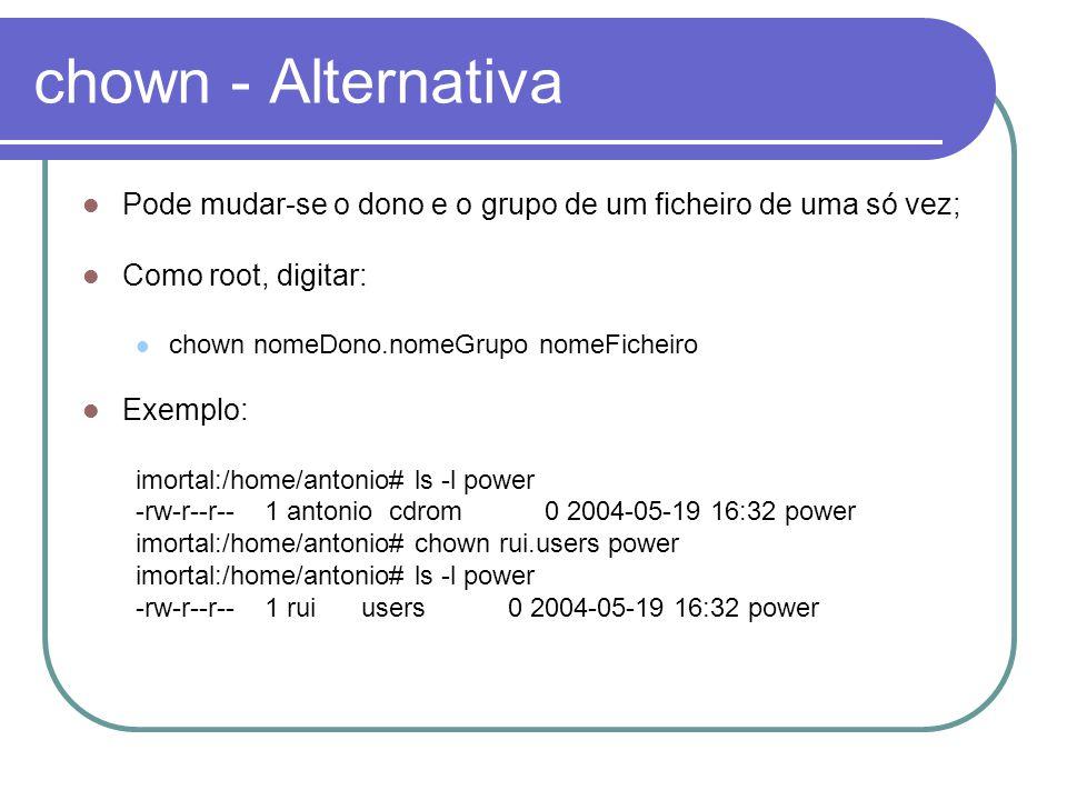 chown - Alternativa Pode mudar-se o dono e o grupo de um ficheiro de uma só vez; Como root, digitar: chown nomeDono.nomeGrupo nomeFicheiro Exemplo: im