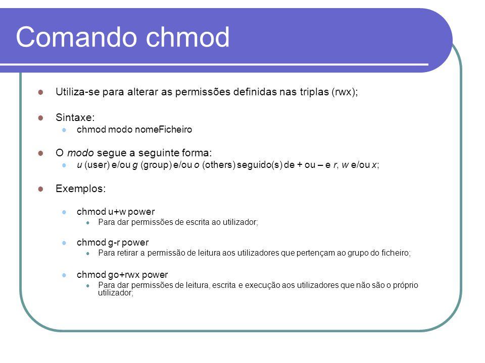 Comando chmod Utiliza-se para alterar as permissões definidas nas triplas (rwx); Sintaxe: chmod modo nomeFicheiro O modo segue a seguinte forma: u (user) e/ou g (group) e/ou o (others) seguido(s) de + ou – e r, w e/ou x; Exemplos: chmod u+w power Para dar permissões de escrita ao utilizador; chmod g-r power Para retirar a permissão de leitura aos utilizadores que pertençam ao grupo do ficheiro; chmod go+rwx power Para dar permissões de leitura, escrita e execução aos utilizadores que não são o próprio utilizador;
