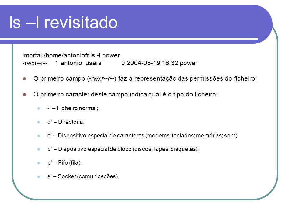 ls –l revisitado imortal:/home/antonio# ls -l power -rwxr--r-- 1 antonio users 0 2004-05-19 16:32 power O primeiro campo (-rwxr--r--) faz a representação das permissões do ficheiro; O primeiro caracter deste campo indica qual é o tipo do ficheiro: '-' – Ficheiro normal; 'd' – Directoria; 'c' – Dispositivo especial de caracteres (modems; teclados; memórias; som); 'b' – Dispositivo especial de bloco (discos; tapes; disquetes); 'p' – Fifo (fila); 's' – Socket (comunicações).
