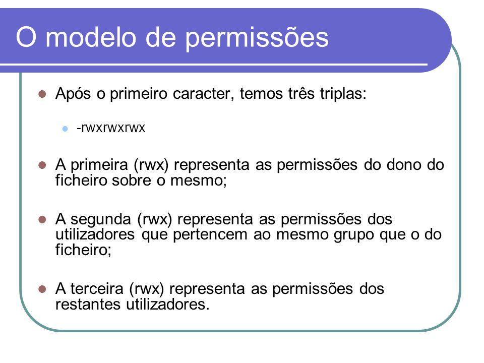 O modelo de permissões Após o primeiro caracter, temos três triplas: -rwxrwxrwx A primeira (rwx) representa as permissões do dono do ficheiro sobre o mesmo; A segunda (rwx) representa as permissões dos utilizadores que pertencem ao mesmo grupo que o do ficheiro; A terceira (rwx) representa as permissões dos restantes utilizadores.