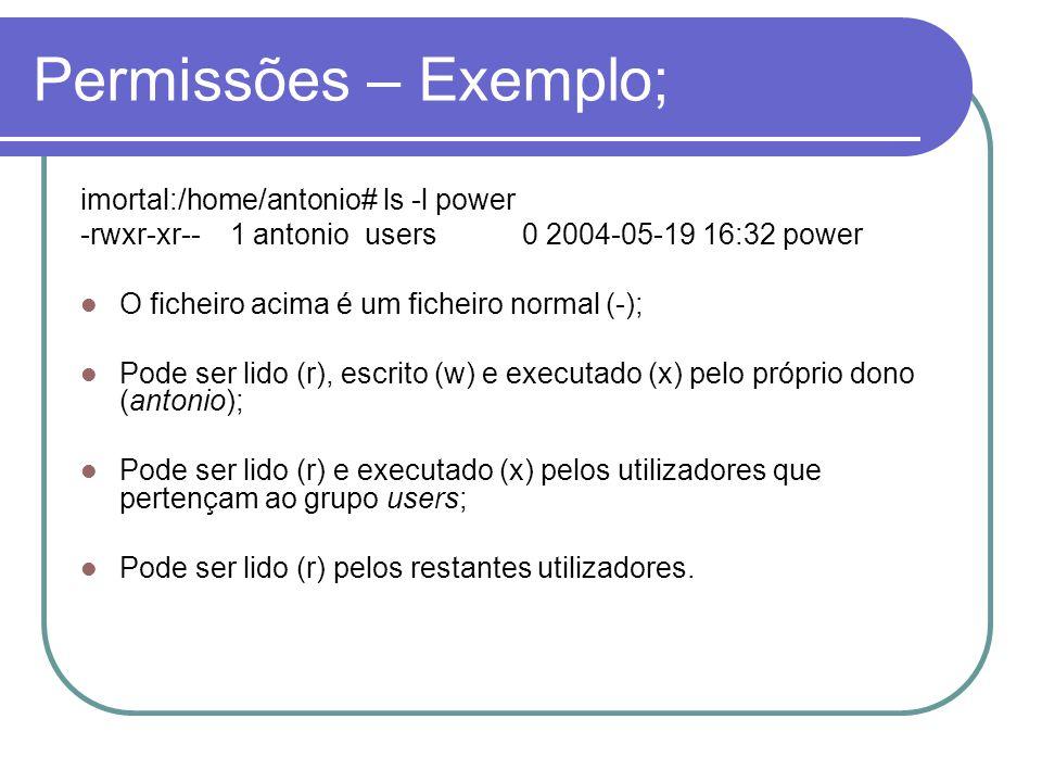 Permissões – Exemplo; imortal:/home/antonio# ls -l power -rwxr-xr-- 1 antonio users 0 2004-05-19 16:32 power O ficheiro acima é um ficheiro normal (-); Pode ser lido (r), escrito (w) e executado (x) pelo próprio dono (antonio); Pode ser lido (r) e executado (x) pelos utilizadores que pertençam ao grupo users; Pode ser lido (r) pelos restantes utilizadores.