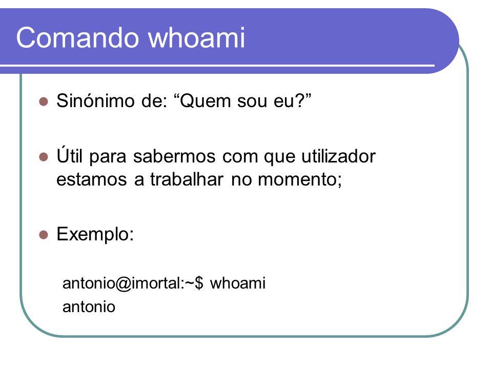 Comando whoami Sinónimo de: Quem sou eu? Útil para sabermos com que utilizador estamos a trabalhar no momento; Exemplo: antonio@imortal:~$ whoami antonio