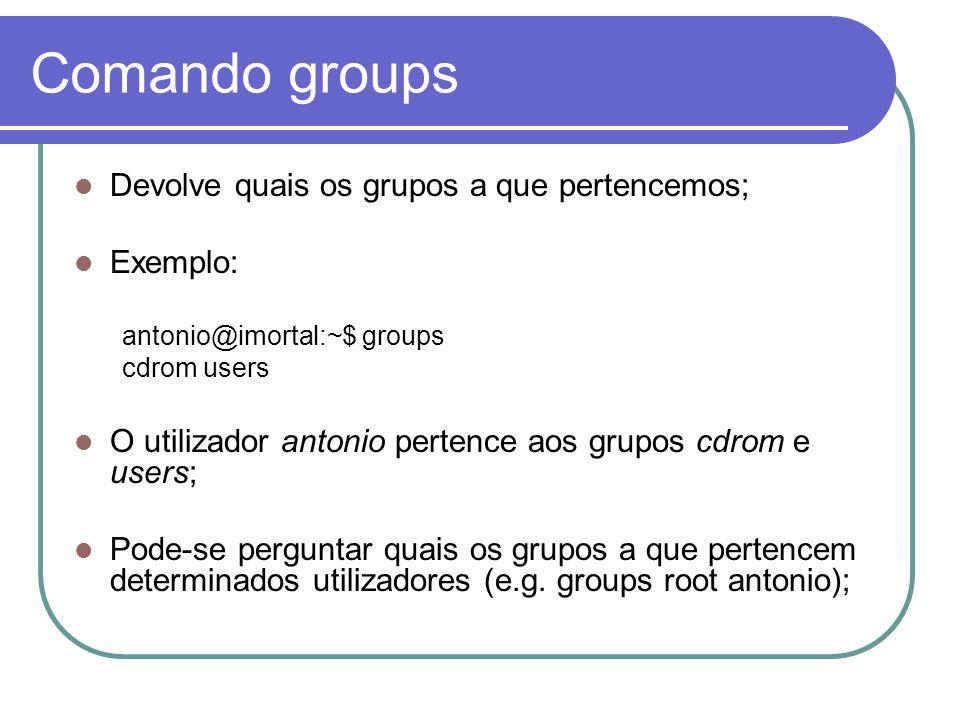 Comando groups Devolve quais os grupos a que pertencemos; Exemplo: antonio@imortal:~$ groups cdrom users O utilizador antonio pertence aos grupos cdrom e users; Pode-se perguntar quais os grupos a que pertencem determinados utilizadores (e.g.
