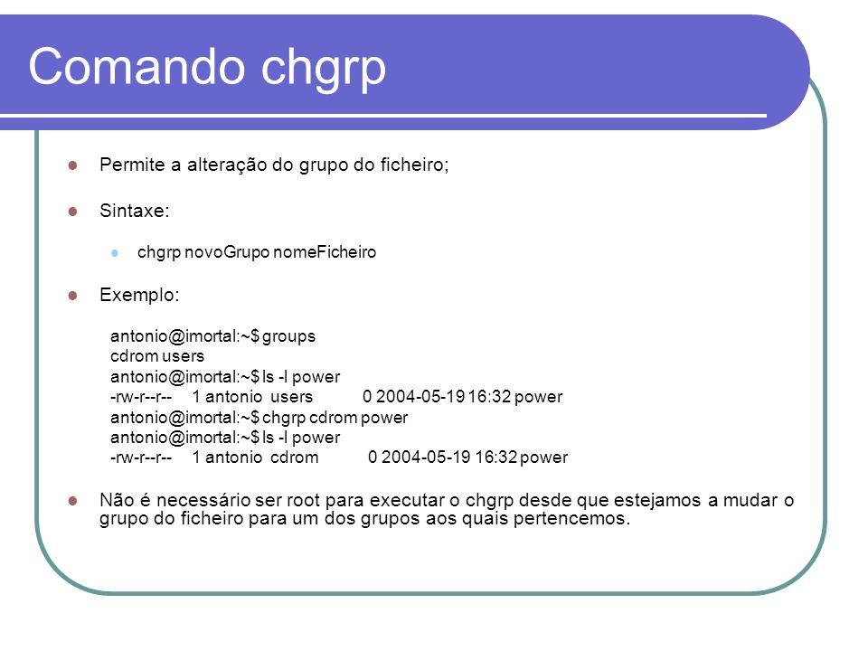 Comando chgrp Permite a alteração do grupo do ficheiro; Sintaxe: chgrp novoGrupo nomeFicheiro Exemplo: antonio@imortal:~$ groups cdrom users antonio@imortal:~$ ls -l power -rw-r--r-- 1 antonio users 0 2004-05-19 16:32 power antonio@imortal:~$ chgrp cdrom power antonio@imortal:~$ ls -l power -rw-r--r-- 1 antonio cdrom 0 2004-05-19 16:32 power Não é necessário ser root para executar o chgrp desde que estejamos a mudar o grupo do ficheiro para um dos grupos aos quais pertencemos.