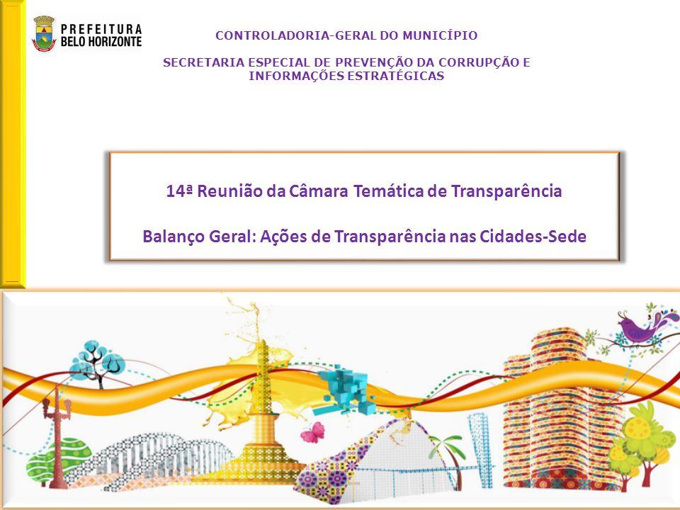 14ª Reunião da Câmara Temática de Transparência Balanço Geral: Ações de Transparência nas Cidades-Sede Retornar CONTROLADORIA-GERAL DO MUNICÍPIO SECRETARIA ESPECIAL DE PREVENÇÃO DA CORRUPÇÃO E INFORMAÇÕES ESTRATÉGICAS