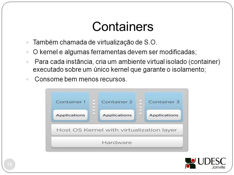 Containers 15 Também chamada de virtualização de S.O. O kernel e algumas ferramentas devem ser modificadas; Para cada instância, cria um ambiente virt