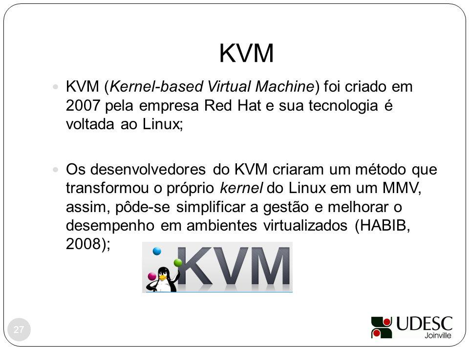 KVM KVM (Kernel-based Virtual Machine) foi criado em 2007 pela empresa Red Hat e sua tecnologia é voltada ao Linux; Os desenvolvedores do KVM criaram