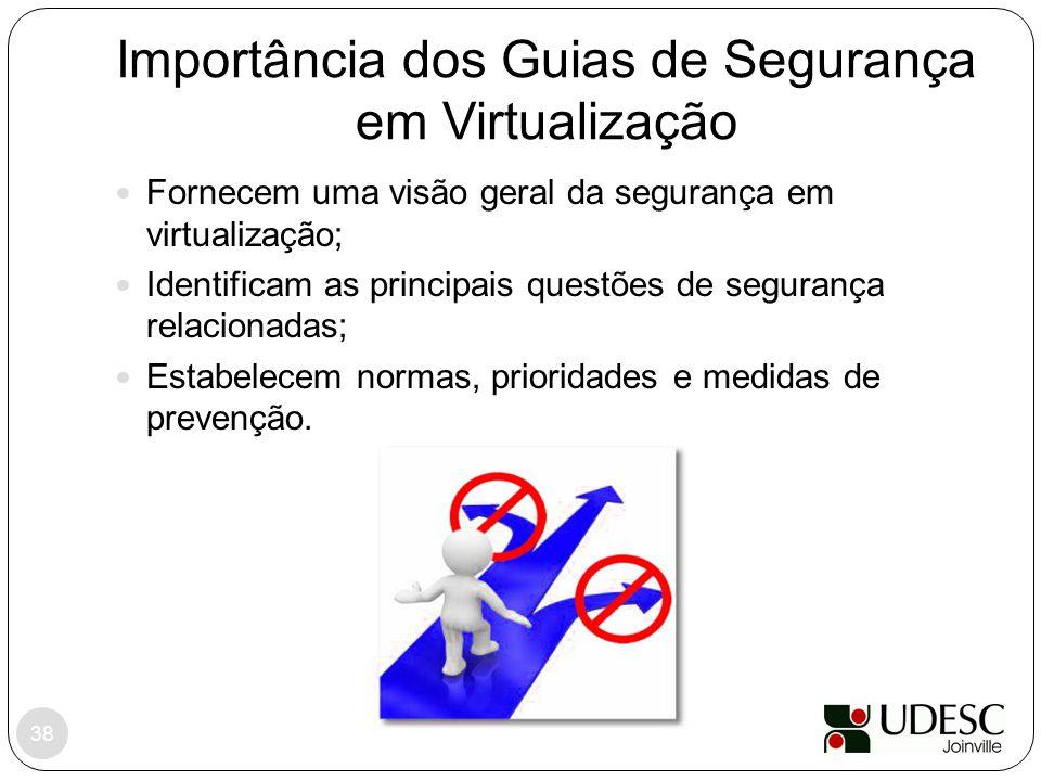 Importância dos Guias de Segurança em Virtualização 38 Fornecem uma visão geral da segurança em virtualização; Identificam as principais questões de s