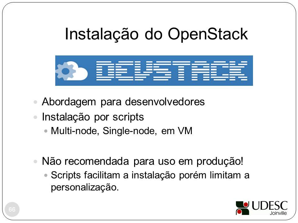 Instalação do OpenStack 66 Abordagem para desenvolvedores Instalação por scripts Multi-node, Single-node, em VM Não recomendada para uso em produção!