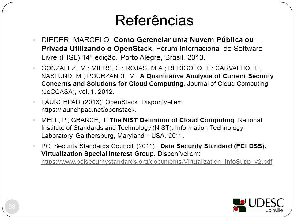 Referências 93 DIEDER, MARCELO. Como Gerenciar uma Nuvem Pública ou Privada Utilizando o OpenStack. Fórum Internacional de Software Livre (FISL) 14ª e