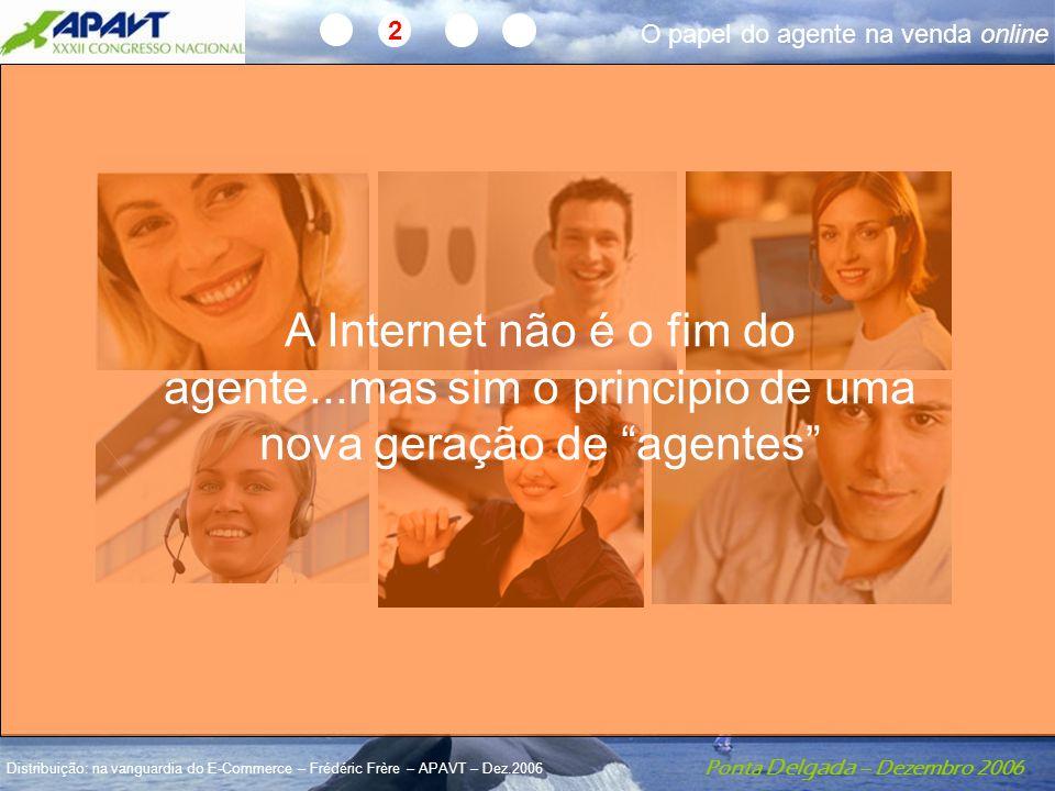 Ponta Delgada – Dezembro 2006 Distribuição: na vanguardia do E-Commerce – Frédéric Frère – APAVT – Dez.2006 2 A Internet não é o fim do agente...mas sim o principio de uma nova geração de agentes O papel do agente na venda online