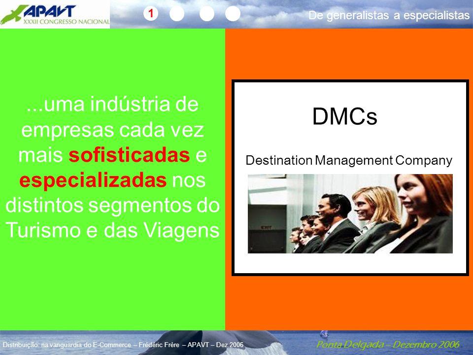 Ponta Delgada – Dezembro 2006 Distribuição: na vanguardia do E-Commerce – Frédéric Frère – APAVT – Dez.2006...uma indústria de empresas cada vez mais sofisticadas e especializadas nos distintos segmentos do Turismo e das Viagens Destination Management Company DMCs 1 De generalistas a especialistas