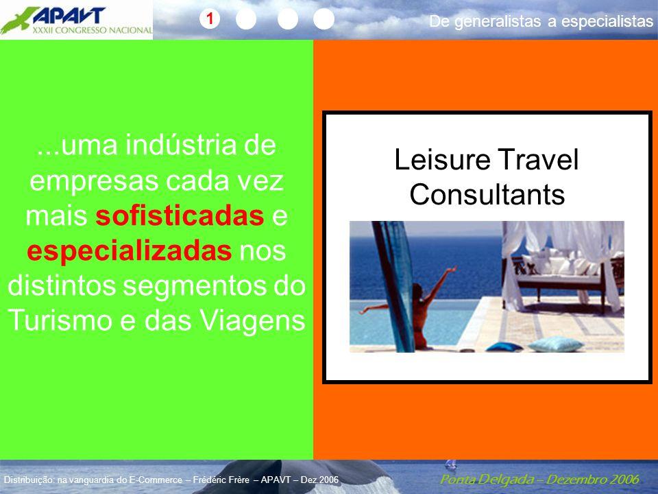 Ponta Delgada – Dezembro 2006 Distribuição: na vanguardia do E-Commerce – Frédéric Frère – APAVT – Dez.2006...uma indústria de empresas cada vez mais sofisticadas e especializadas nos distintos segmentos do Turismo e das Viagens Leisure Travel Consultants 1 De generalistas a especialistas