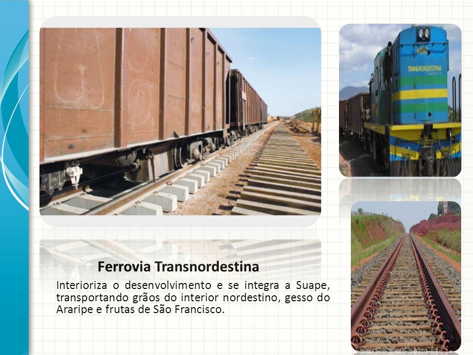 Ferrovia Transnordestina Interioriza o desenvolvimento e se integra a Suape, transportando grãos do interior nordestino, gesso do Araripe e frutas de