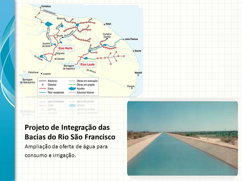 Projeto de Integração das Bacias do Rio São Francisco Ampliação da oferta de água para consumo e irrigação.