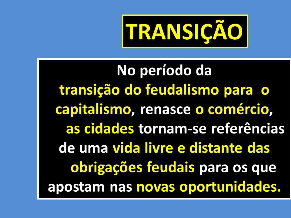 No período da transição do feudalismo para o capitalismo, renasce o comércio, as cidades tornam-se referências as cidades tornam-se referências de uma