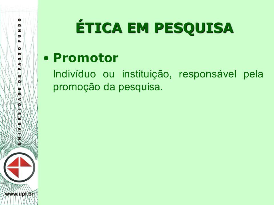 ÉTICA EM PESQUISA Promotor Indivíduo ou instituição, responsável pela promoção da pesquisa.