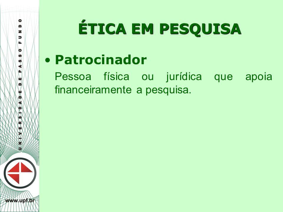 ÉTICA EM PESQUISA Patrocinador Pessoa física ou jurídica que apoia financeiramente a pesquisa.