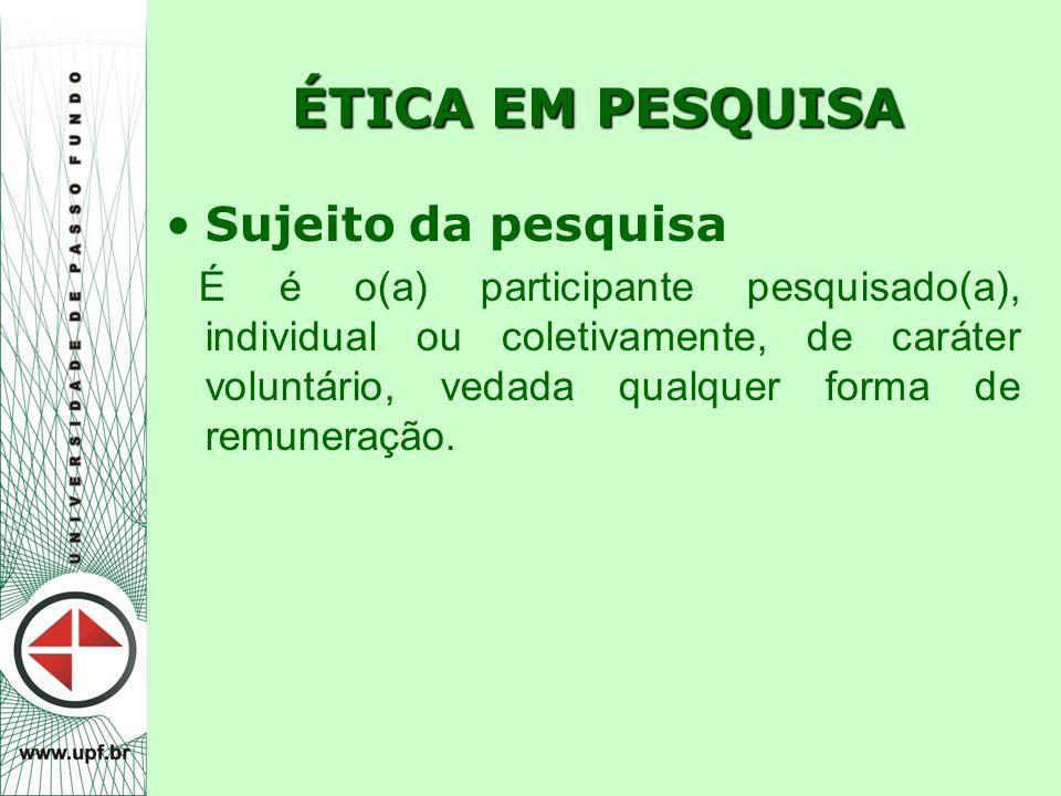 ÉTICA EM PESQUISA Sujeito da pesquisa É é o(a) participante pesquisado(a), individual ou coletivamente, de caráter voluntário, vedada qualquer forma d