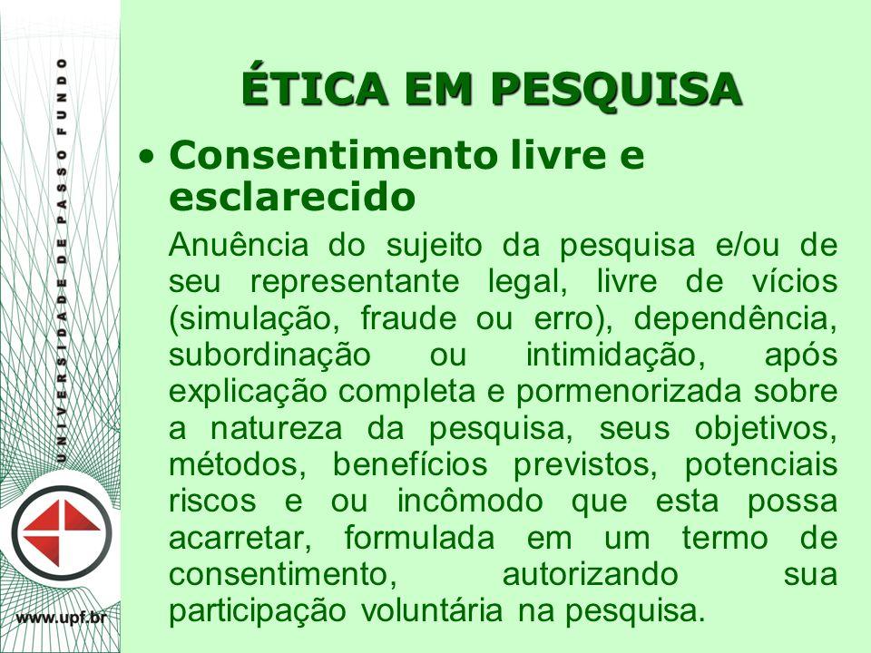 ÉTICA EM PESQUISA Consentimento livre e esclarecido Anuência do sujeito da pesquisa e/ou de seu representante legal, livre de vícios (simulação, fraud